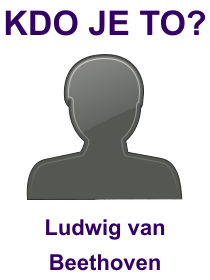 kdo je to Ludwig van Beethoven?