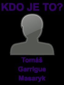 kdo je to Tomáš Garrigue Masaryk?